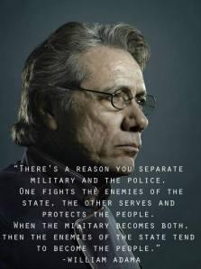 Esercito e polizia sono due corpi ben separati. L'esercito combatte i nemici dello Stato, la polizia serve a proteggere il popolo. Quando entrambe le cose le fa l'esercito, allora il nemico dello Stato tende a diventare il popolo. (William Adamo)